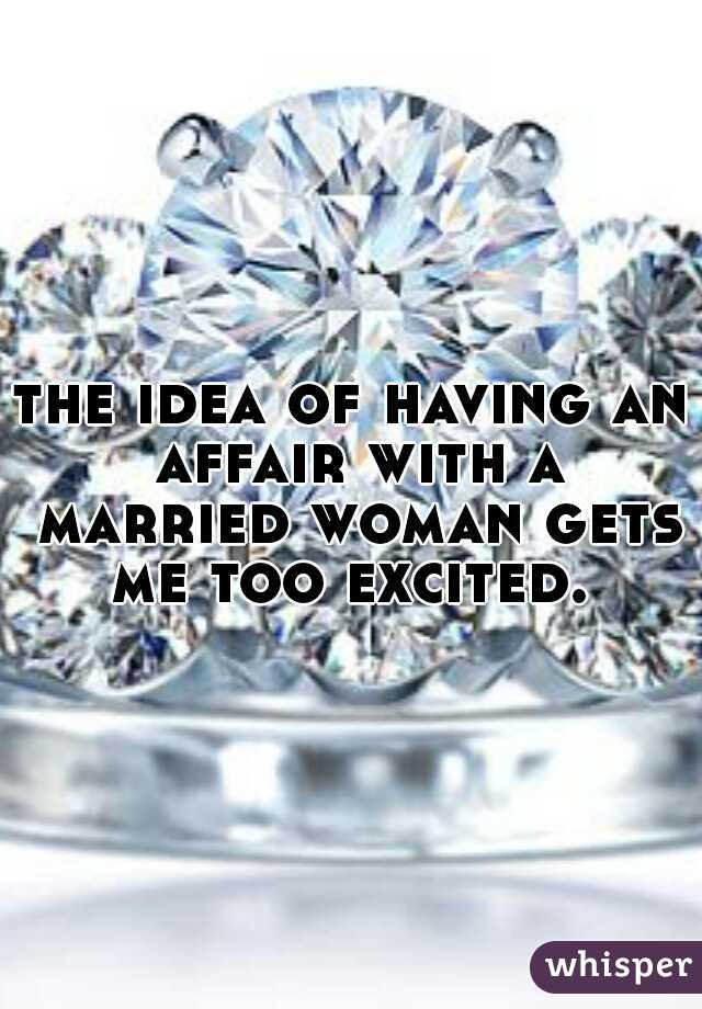 the idea of having an affair with a married woman gets me too excited.