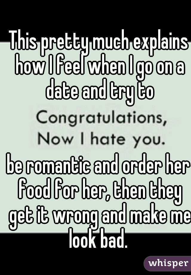 This pretty much explains how I feel when I go on a date and try to                                       be romantic and order her food for her, then they get it wrong and make me look bad.