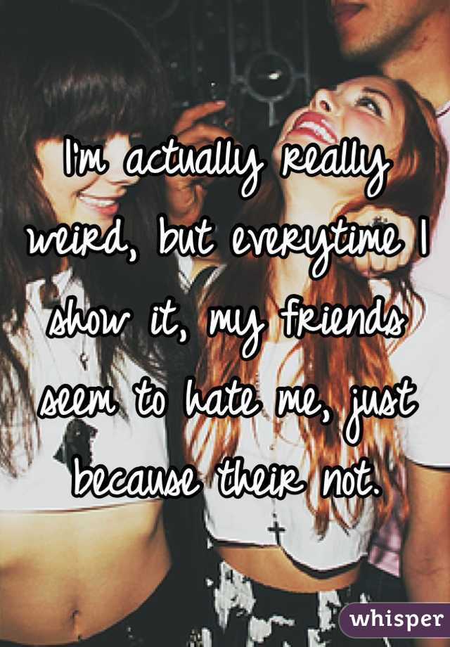 I'm actually really weird, but everytime I show it, my friends seem to hate me, just because their not.