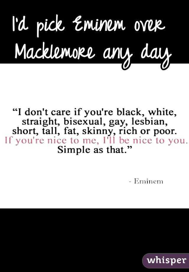 I'd pick Eminem over Macklemore any day