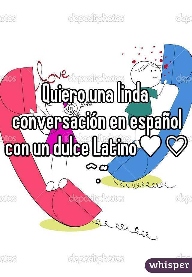Quiero una linda conversación en español con un dulce Latino♥♡ ^.~