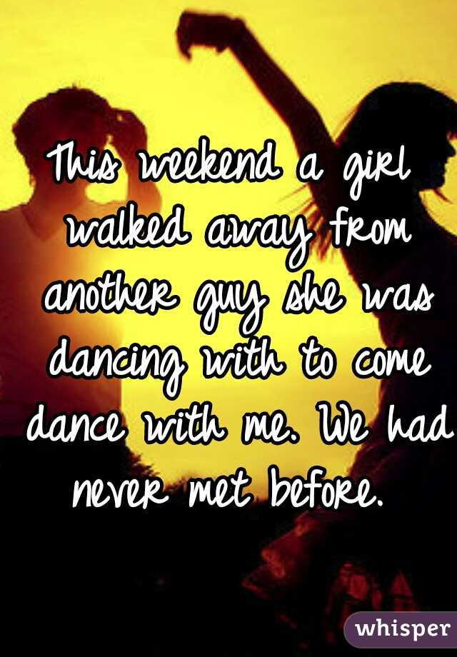 This weekend a girl walked away from another guy she was dancing with to come dance with me. We had never met before.