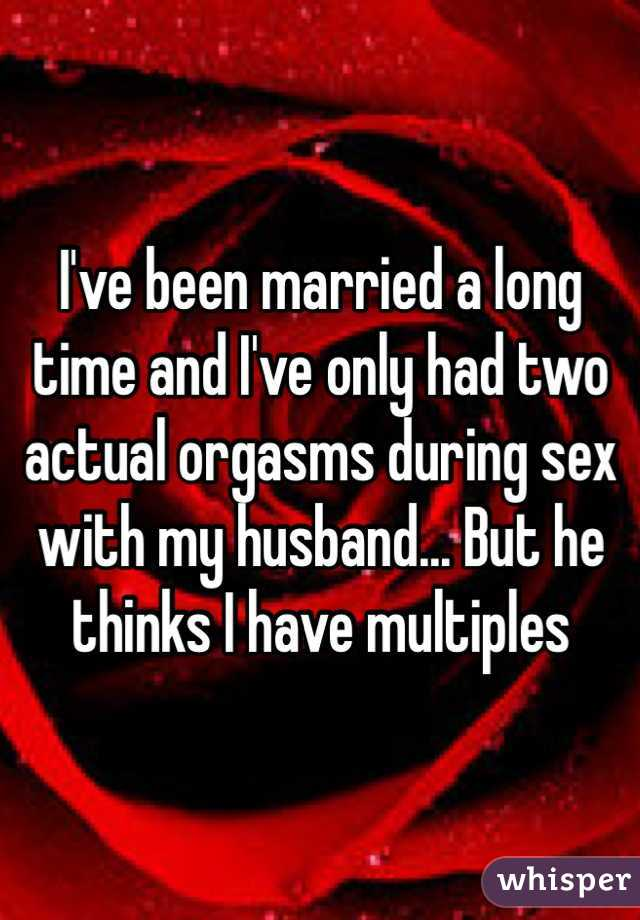 I've been married a long time and I've only had two actual orgasms during sex with my husband... But he thinks I have multiples