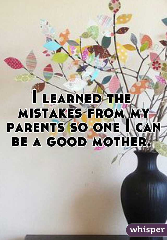 I learned the mistakes from my parents so one I can be a good mother.