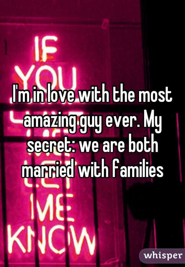 I'm in love with the most amazing guy ever. My secret: we are both married with families