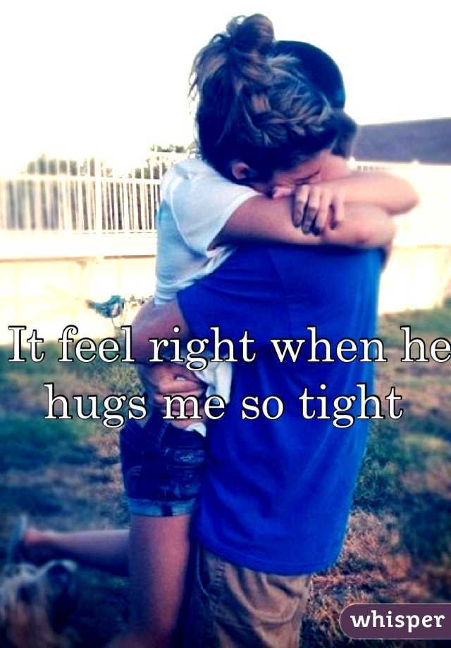 It feel right when he hugs me so tight