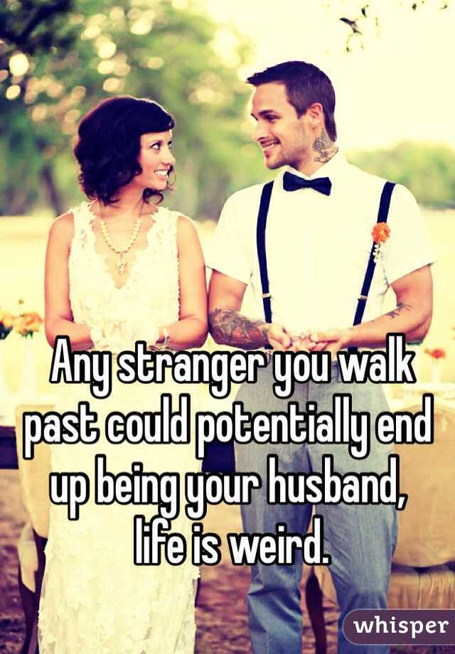 Any stranger you walk past could potentially end up being your husband,  life is weird.