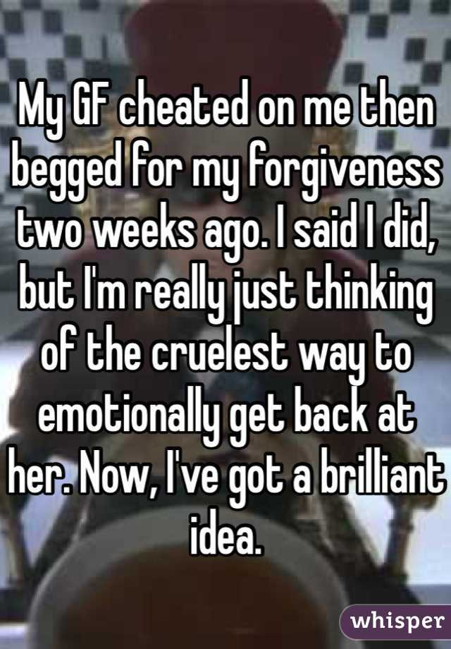 My GF cheated on me then begged for my forgiveness two weeks ago. I said I did, but I'm really just thinking of the cruelest way to emotionally get back at her. Now, I've got a brilliant idea.