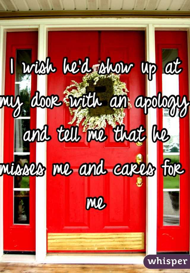 I wish he'd show up at my door with an apology and tell me that he misses me and cares for me