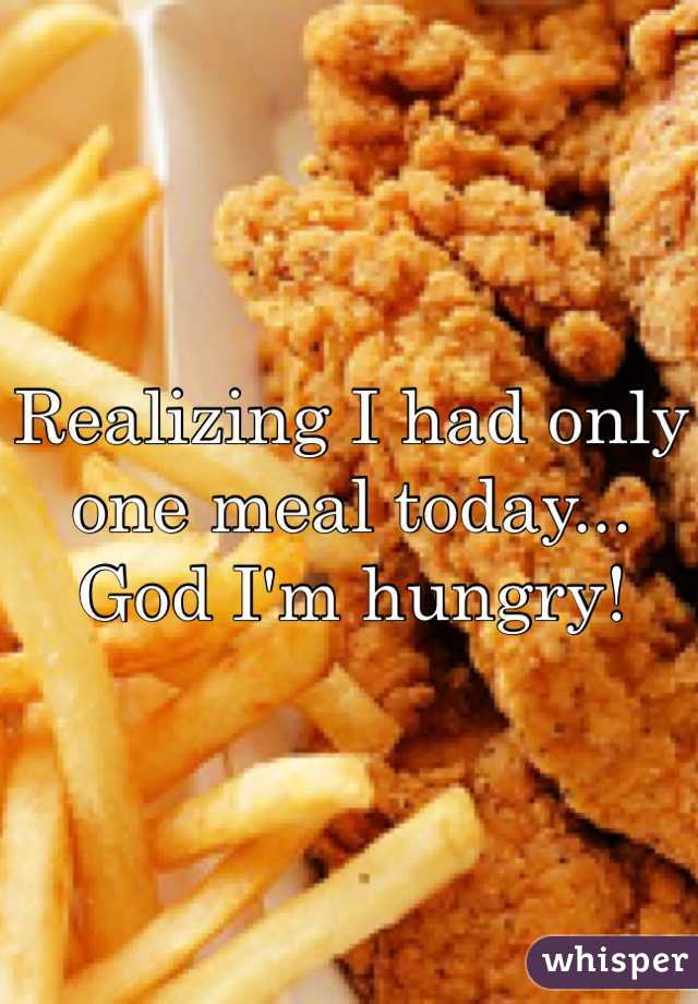 Realizing I had only one meal today... God I'm hungry!
