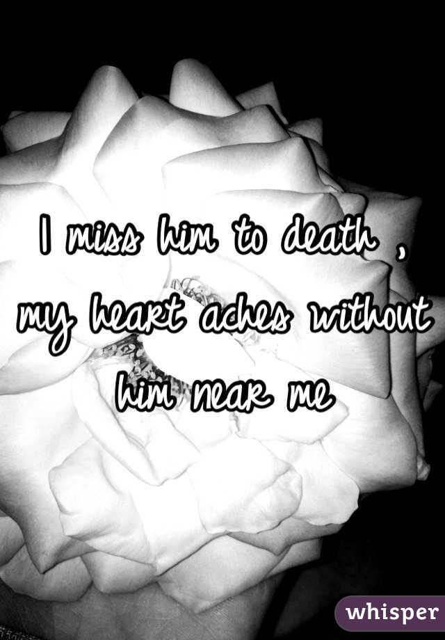 I miss him to death , my heart aches without him near me