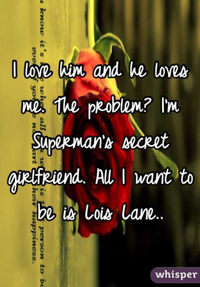I love him and he loves me. The problem? I'm Superman's secret girlfriend. All I want to be is Lois Lane..