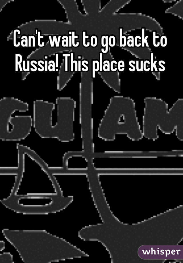 Can't wait to go back to Russia! This place sucks