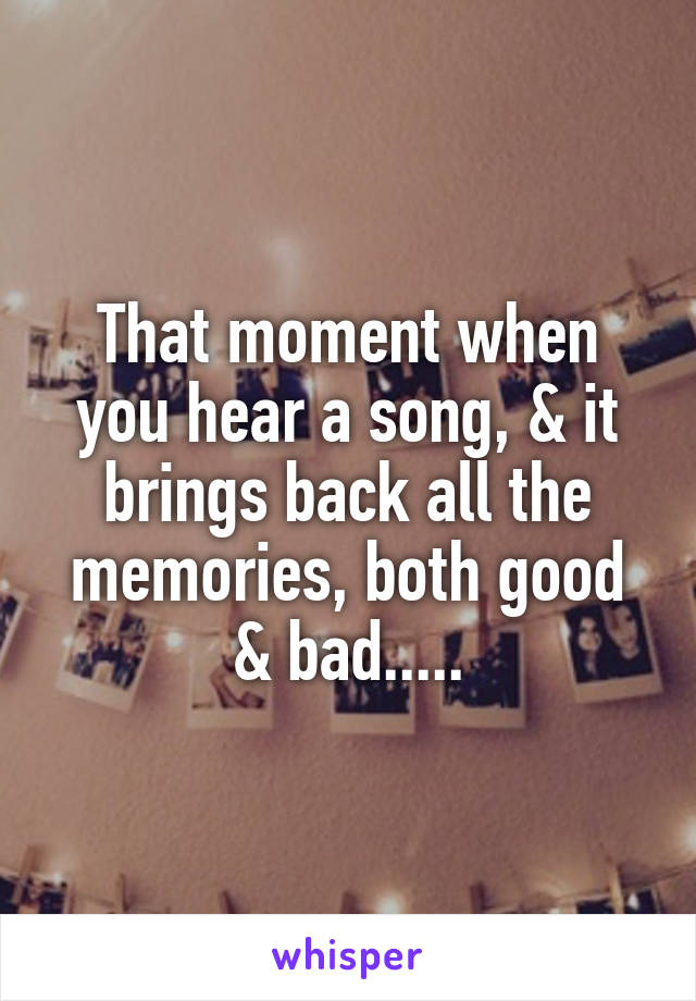 That moment when you hear a song, & it brings back all the memories, both good & bad.....