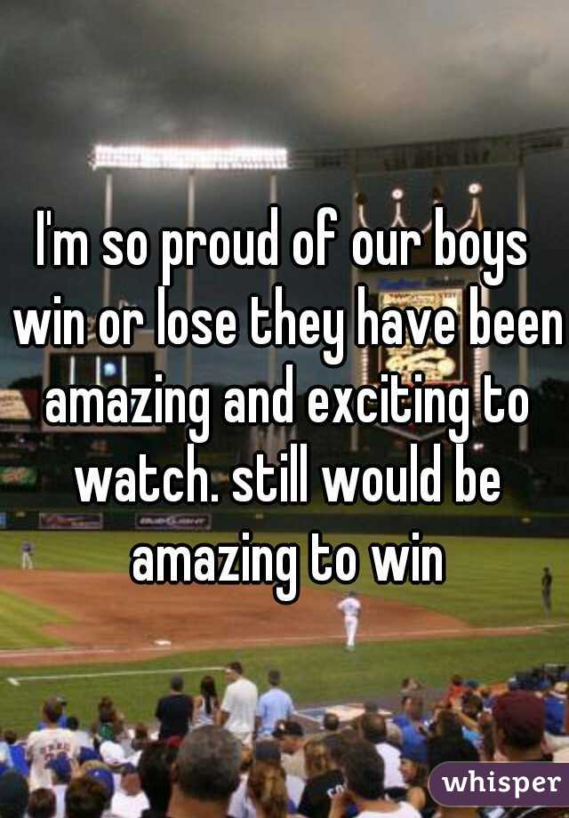 I'm so proud of our boys win or lose they have been amazing and exciting to watch. still would be amazing to win