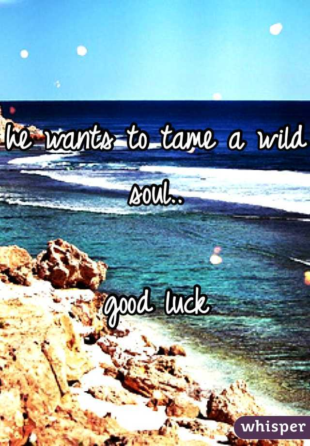 he wants to tame a wild soul..  good luck