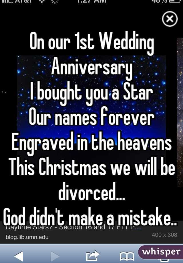 On our 1st Wedding Anniversary  I bought you a Star  Our names forever  Engraved in the heavens This Christmas we will be divorced...  God didn't make a mistake..