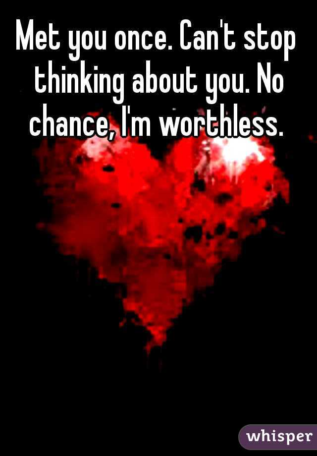 Met you once. Can't stop thinking about you. No chance, I'm worthless.