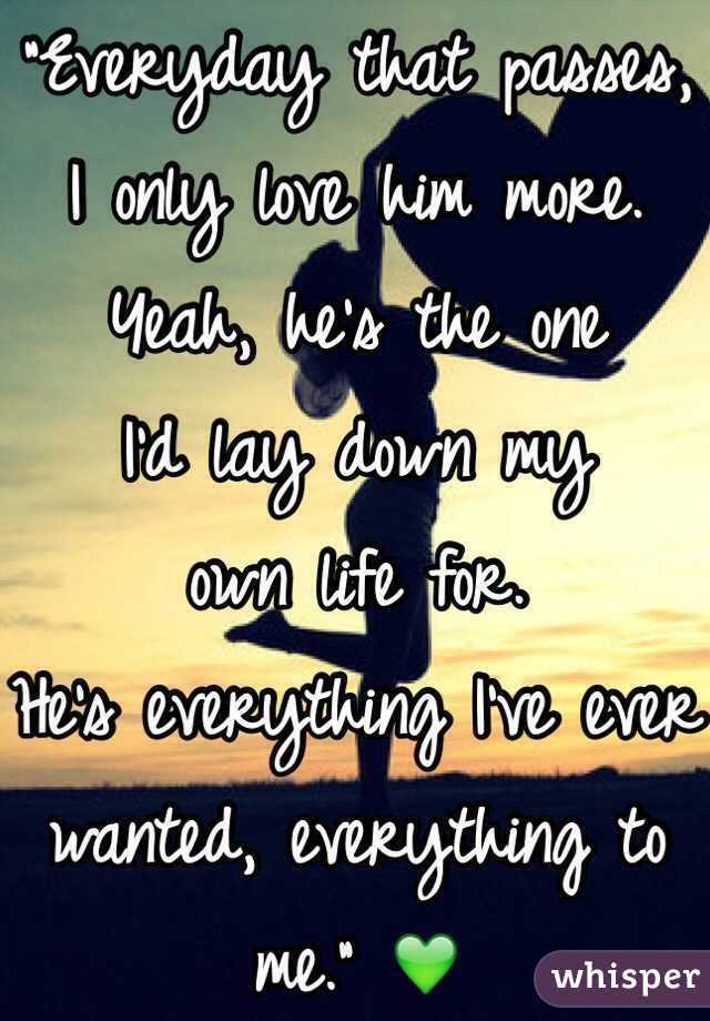 """""""Everyday that passes,  I only love him more.  Yeah, he's the one  I'd lay down my  own life for.  He's everything I've ever wanted, everything to me."""" 💚"""