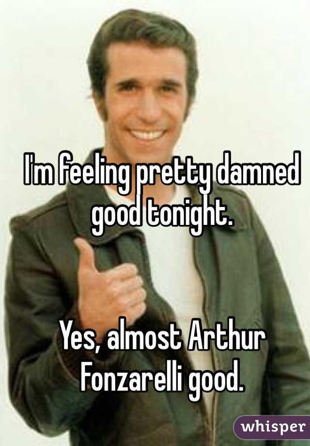 I'm feeling pretty damned good tonight.   Yes, almost Arthur Fonzarelli good.