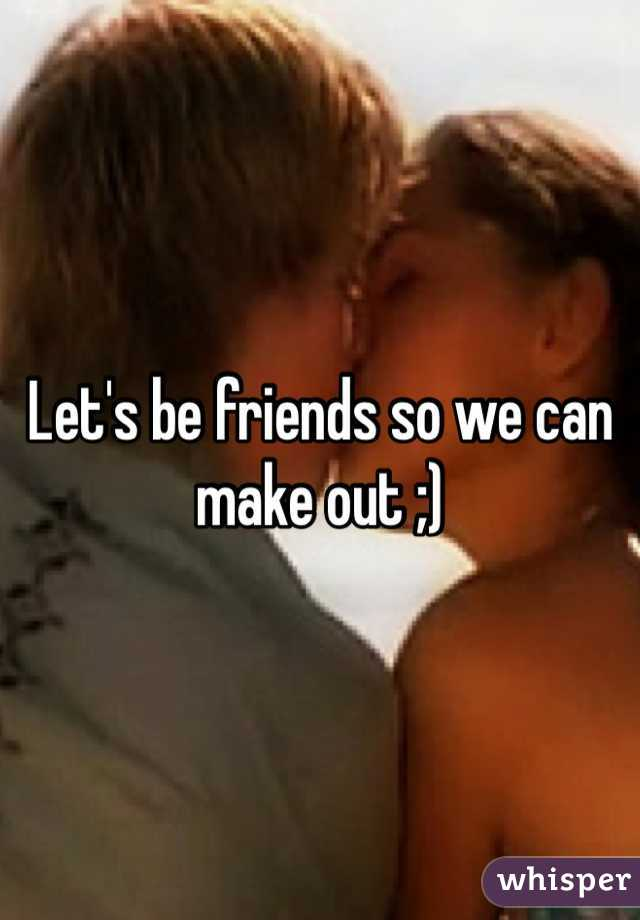 Let's be friends so we can make out ;)