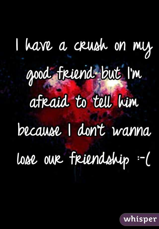 I have a crush on my good friend but I'm afraid to tell him because I don't wanna lose our friendship :-(