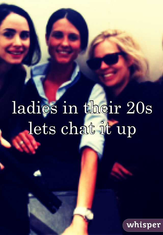 ladies in their 20s lets chat it up