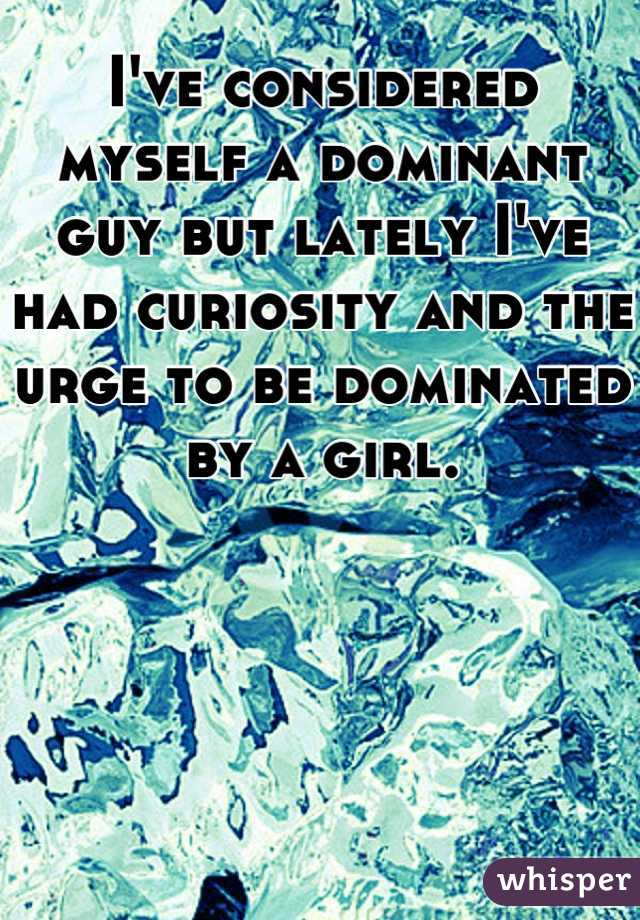 I've considered myself a dominant guy but lately I've had curiosity and the urge to be dominated by a girl.