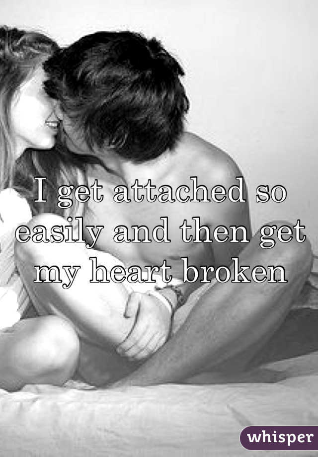 I get attached so easily and then get my heart broken