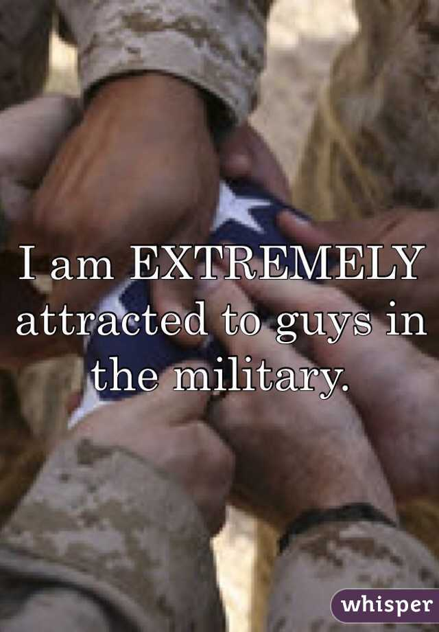 I am EXTREMELY attracted to guys in the military.