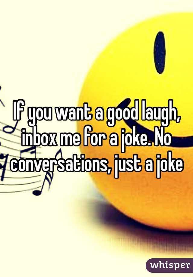 If you want a good laugh, inbox me for a joke. No conversations, just a joke