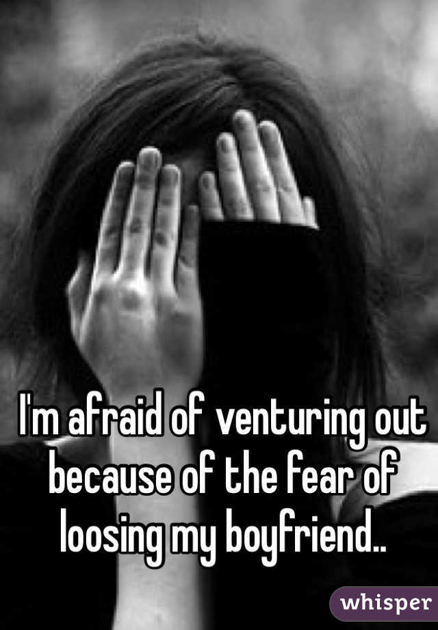 I'm afraid of venturing out because of the fear of loosing my boyfriend..