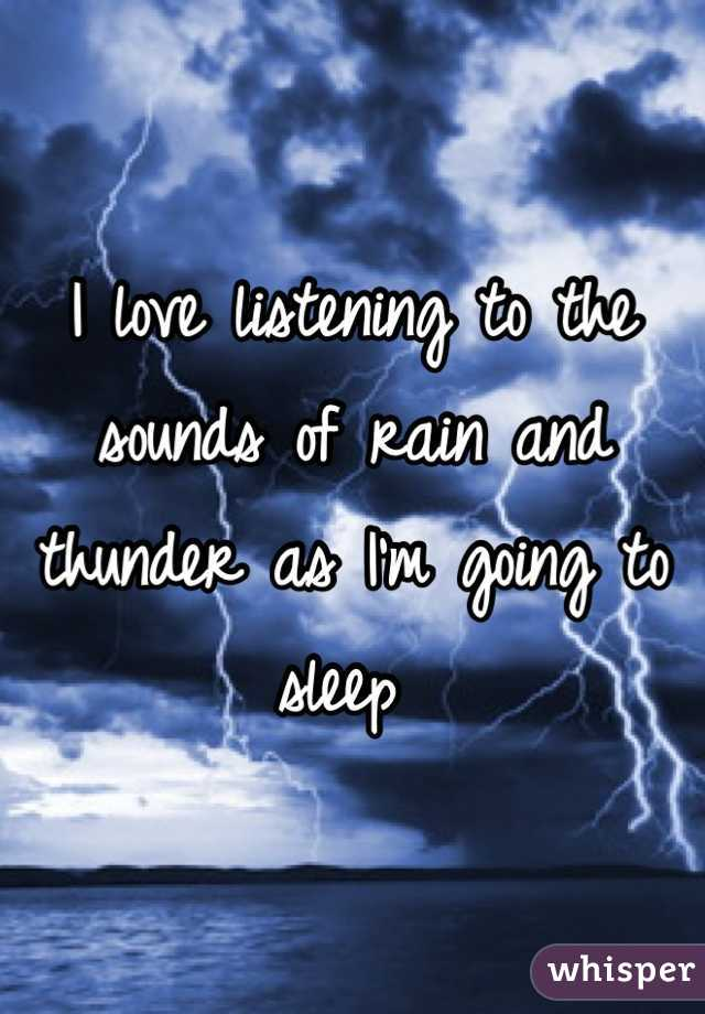 I love listening to the sounds of rain and thunder as I'm going to sleep