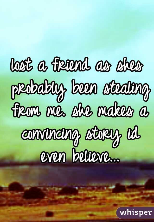 lost a friend as shes probably been stealing from me. she makes a convincing story id even believe...