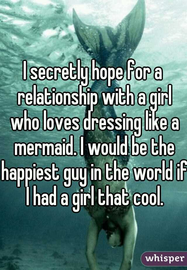 I secretly hope for a relationship with a girl who loves dressing like a mermaid. I would be the happiest guy in the world if I had a girl that cool.
