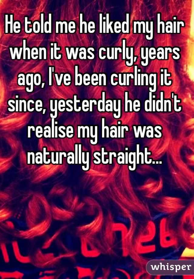 He told me he liked my hair when it was curly, years ago, I've been curling it since, yesterday he didn't realise my hair was naturally straight...