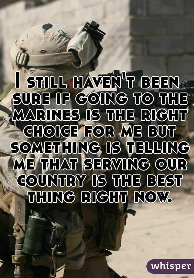 I still haven't been sure if going to the marines is the right choice for me but something is telling me that serving our country is the best thing right now.