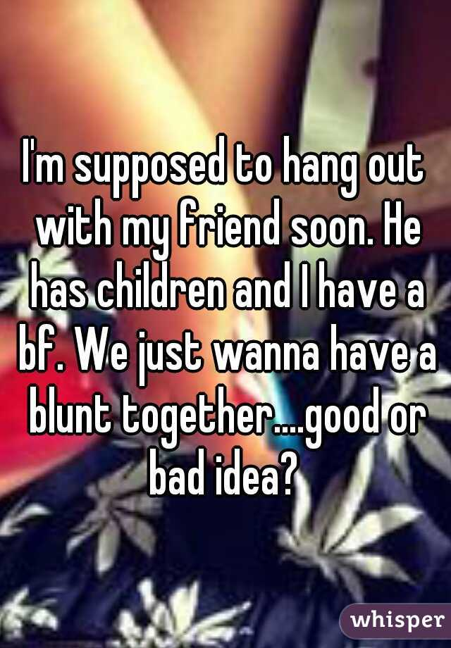 I'm supposed to hang out with my friend soon. He has children and I have a bf. We just wanna have a blunt together....good or bad idea?