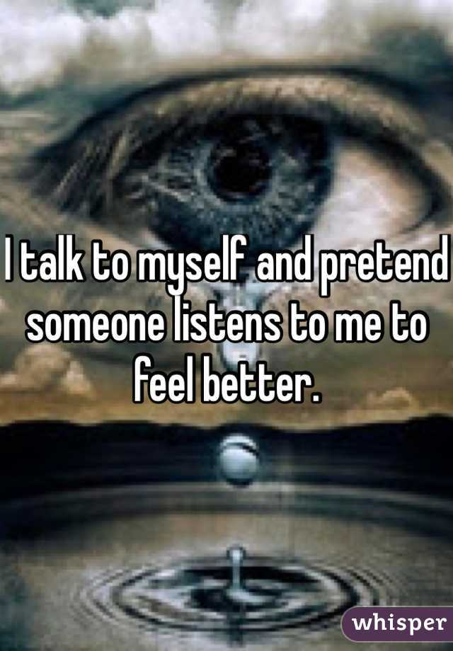 I talk to myself and pretend someone listens to me to feel better.