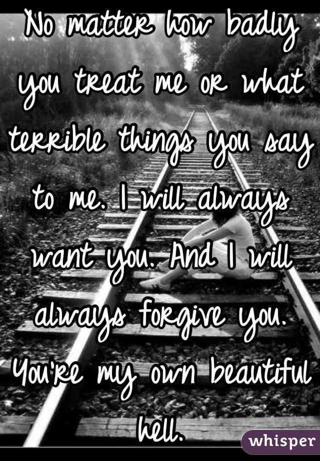 No matter how badly you treat me or what terrible things you say to me. I will always want you. And I will always forgive you. You're my own beautiful hell.