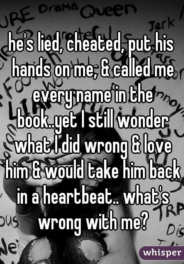 he's lied, cheated, put his hands on me, & called me every name in the book..yet I still wonder what I did wrong & love him & would take him back in a heartbeat.. what's wrong with me?