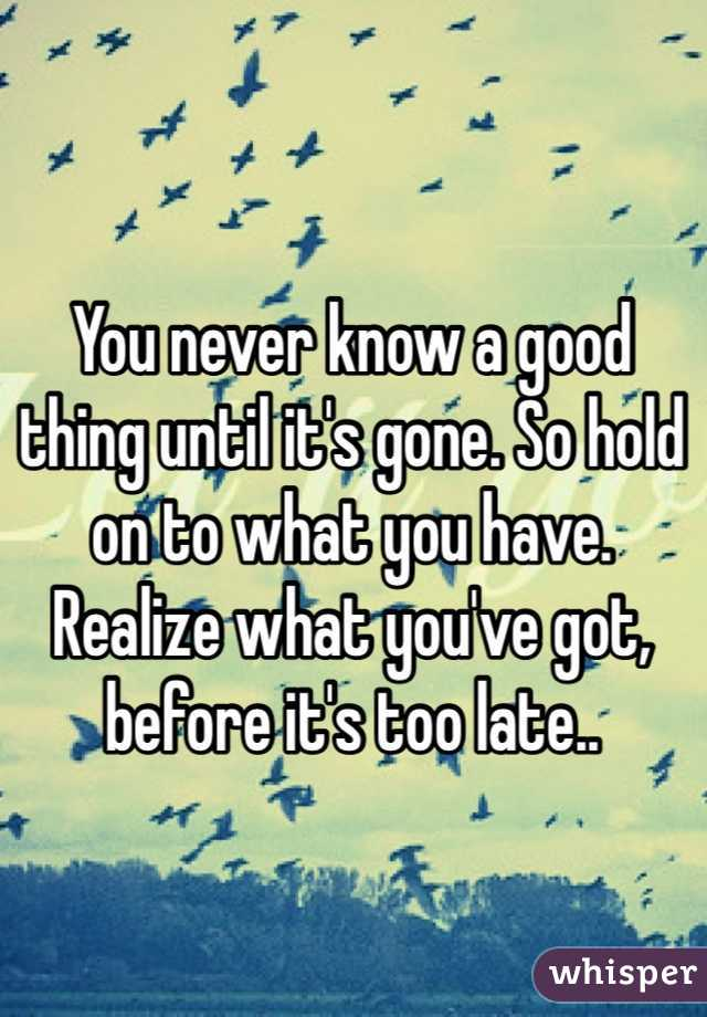 You never know a good thing until it's gone. So hold on to what you have. Realize what you've got, before it's too late..