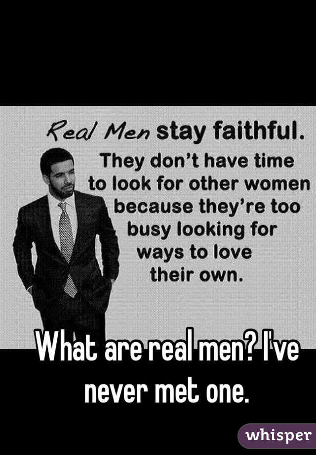 What are real men? I've never met one.