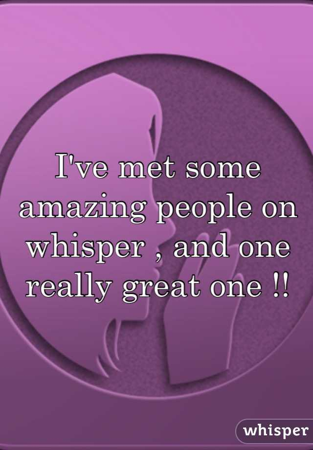I've met some amazing people on whisper , and one really great one !!