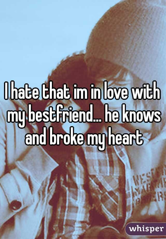 I hate that im in love with my bestfriend... he knows and broke my heart