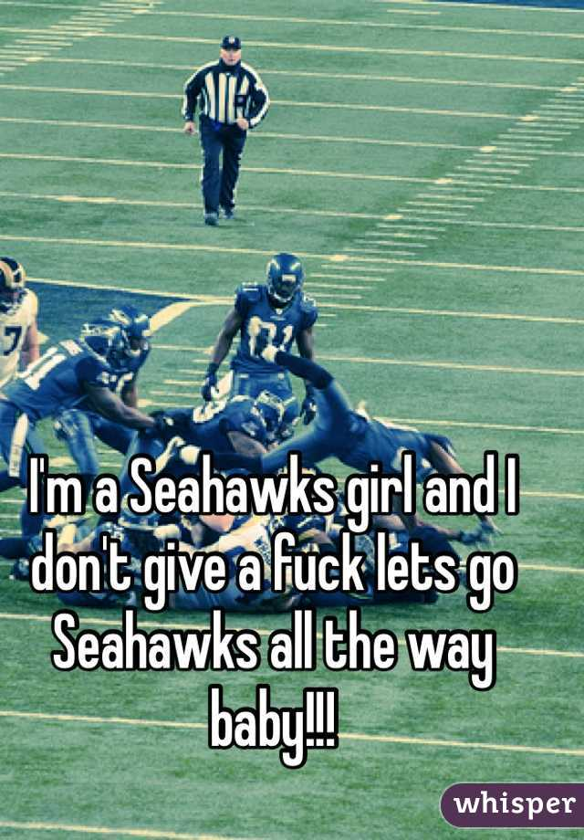 I'm a Seahawks girl and I don't give a fuck lets go Seahawks all the way baby!!!