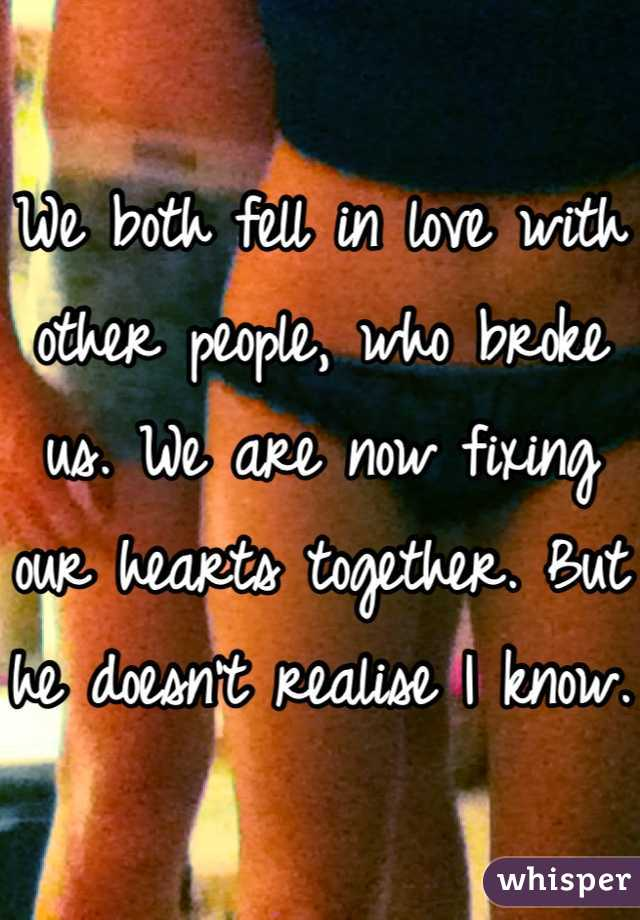 We both fell in love with other people, who broke us. We are now fixing our hearts together. But he doesn't realise I know.