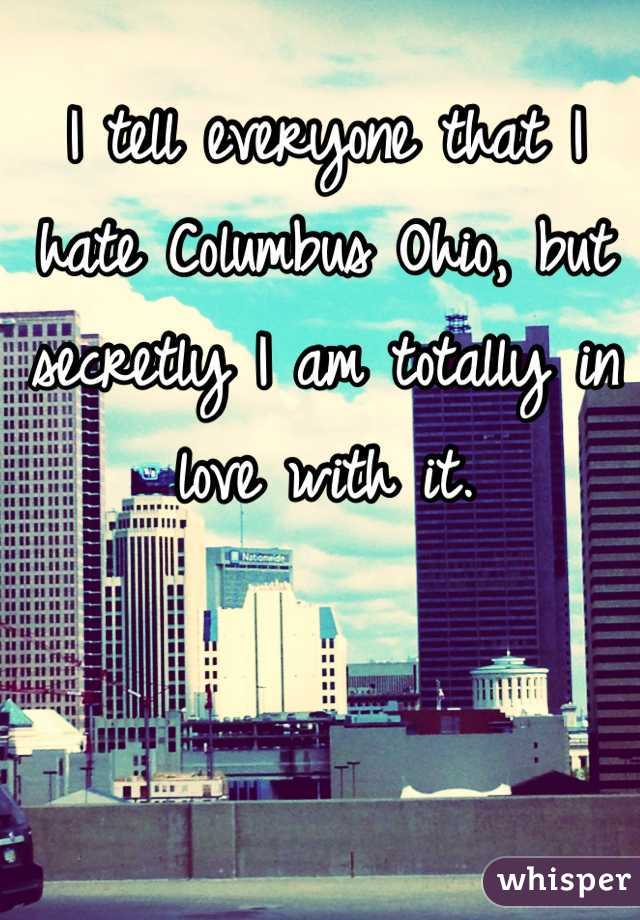 I tell everyone that I hate Columbus Ohio, but secretly I am totally in love with it.