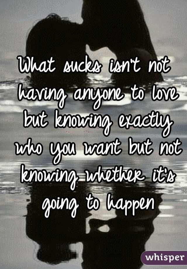 What sucks isn't not having anyone to love but knowing exactly who you want but not knowing whether it's going to happen