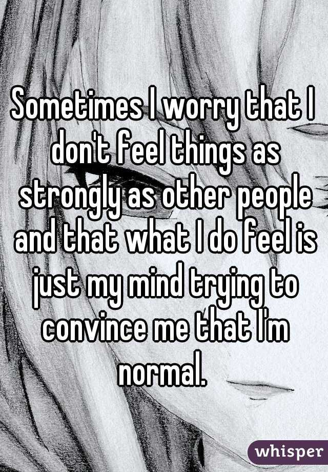Sometimes I worry that I don't feel things as strongly as other people and that what I do feel is just my mind trying to convince me that I'm normal.